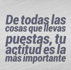 De todas las cosas que llevas puestas, tu actitud es la más importante.