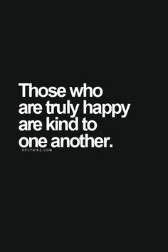 Those who are truly happy are kind to one another.