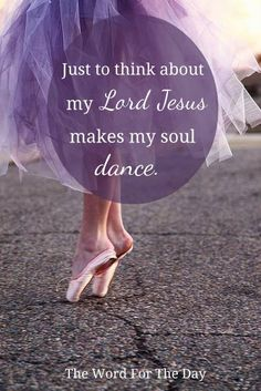Just to  think about my LORD Jesus makes my soul dance.