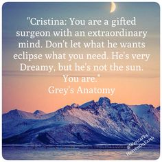 Cristina: You are a gifted surgeon with an extraordinary mind. Don't let what he wants eclipse what you need. He's very Dreamy, but he's not the sun. You are! #GreysAnatomy