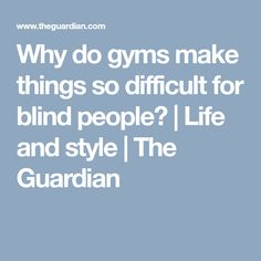 Why do gyms make things so difficult for blind people? | Life and style | The Guardian