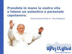 Prendete in mano la vostra vita e fatene un autentico e personale capolavoro.  (Papa Giovanni Paolo II)