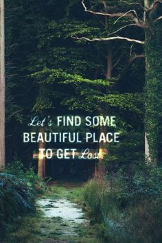 Let's find some beautiful place to get lost. #quote #nature