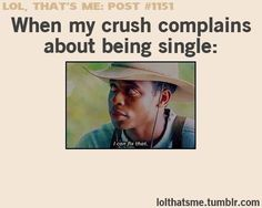 When my crush complains about being single I'm like...