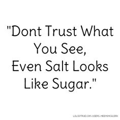 """Dont Trust What You See, Even Salt Looks Like Sugar."""
