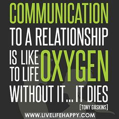 Communication to a relationship is like oxygen to life. Without it...it dies. -Tony Gaskins