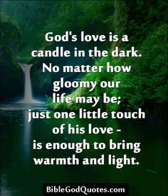 ✞ ✟ BibleGodQuotes.com ✟ ✞  God's love is a candle in the dark. No matter how gloomy our life may be; just one little touch of his love -is enough to bring warmth and light.