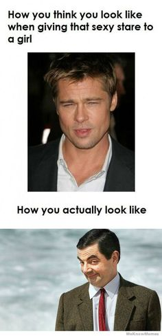 "How you think you look like when giving that sexy stare to a girl.   Mr. Bean - Brad Pitt-->to be honest the supposed ""real Mr. Bean look"" would make me laugh and I'd probably still want to talk to him. ;}"