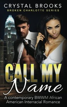 Call My Name: A Contemporary BWWM African American Romance (Broken Charlotte Series) (Volume 1) by Crystal Brooks. April is a pharmacy technician who can't catch a break with men. She has checked out from love. Men can't be trusted, after all. One night, her pharmacy job turns dangerous when a group of thugs outside the store look like they will give her a rough time. Right at closing time the best dressed man she has even gets a prescription. Mitch rules Charlotte with an iron fist by...