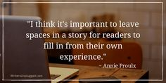 """I think it's important to leave spaces in a story for readers to fill in from their own experience."" ~ Annie Proulx"