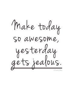 Make today so awesome, yesterday gets jealous. #quotes