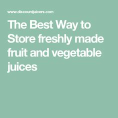 The Best Way to Store freshly made fruit and vegetable juices