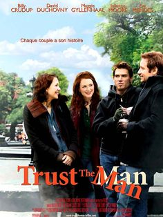 Trust the Man (2005) R - Director: Bart Freundlich - Writer: Bart Freundlich - Stars: David Duchovny, Julianne Moore, Billy Crudup - After much drama, cheating, and trial separations, two men fight to save their respective relationships. - COMEDY / DRAMA / ROMANCE