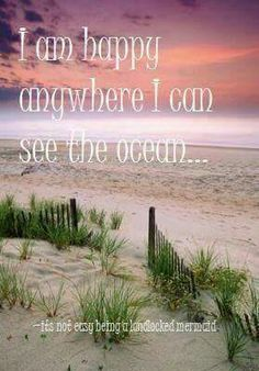 I am happy anywhere I can see the ocean... it's not easy being a landlocked mermaid.
