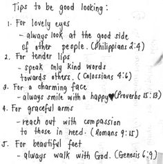 Tips to be good looking: For lovely eyes: Always look at the good side of other people. (Phil.2:4) - For tender lips: Speak only kind words towards others. (Col.4:6) - For a charming face: Always smile with a happy heart. (Prov.15:13) - For graceful arms: Reach out with compassion to those in need. (Rom.9:15) - For beautiful feet: Always walk with GOD! (Gen.6:9)