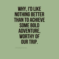 Why, I'd like nothing better than to achieve some bold adventure, worthy of our trip. - Aristophanes