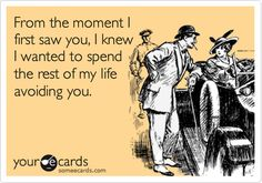 Funny Cry for Help Ecard: From the moment I first saw you, I knew I wanted to spend the rest of my life avoiding you.