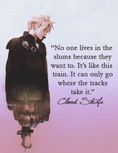 "Cloud Strife. Final Fantasy VII: Advent Children.  ""No one lives in the slums because they want to. It's like this train. It can only go where the tracks take it."""