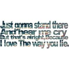 love the way you lie.....love that song! :-)