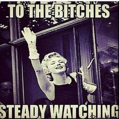 To the Bitches, steady watching..