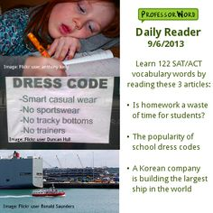 Learn 122 vocabulary words from today's Daily Reader with 3 articles: whether homework is a waste of time, the proliferation of school dress codes, and building the largest ship in the world. Visit http://www.professorword.com/blog/2013/09/06/daily-reader-edition-217