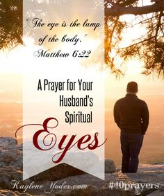 Father, our eyes are the lamp of our bodies. With them we either introduce light or dark, good or evil into our hearts. (Matt.6:22-23) Give my husband the courage to guard his eyes from evil. Amen. #40prayers