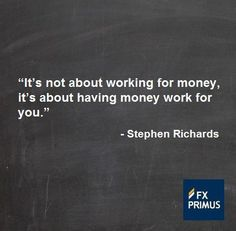 It's not about working for money, it's about having money work for you