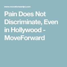 Pain Does Not Discriminate, Even in Hollywood - MoveForward