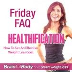 040: Friday FAQ, How To Set An Effective Weight Loss Goal. http://www.brainb4body.com/040-friday-faq-how-to-set-an-effective-weight-loss-goal/