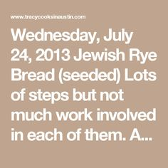 Wednesday, July 24, 2013 Jewish Rye Bread (seeded) Lots of steps but not much work involved in each of them. About 5 hours from start to finish, it's worth it for these delicious, rich, dense, flavorful loaves Ilove rye bread. I find it obnoxious to pay 4 times the cost of most breads in the grocery store for a small loaf of Jewish Rye. I looked in a bakery not too long ago and they wanted 7 SEVEN! dollars for ONE loaf of rye bread. oh, I think not. I make a ridiculous amount of…