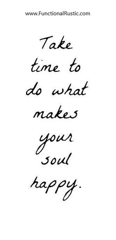 time to do what makes your soul happy. Motivational Words, Inspirational Quotations, Positive Quotes, S Quote, Quote Of The Day, Inspiration Quotes, Motivation Inspiration, Quotes To Live By, Life Quotes