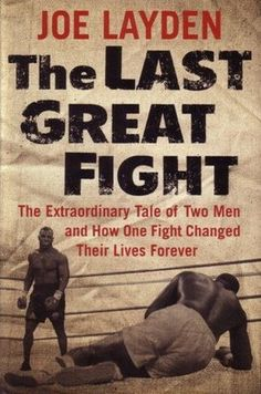 The Last Great Fight: The Extraordinary Tale of Two Men and How One Fight Changed Their Lives Forever by Joe Layden