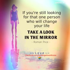 If you're still looking for that one person who will change your life, take a look in the mirror. ― Roman Price