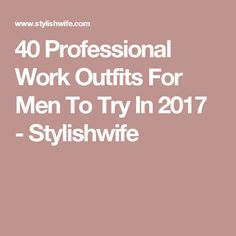 40 Professional Work Outfits For Men To Try In 2017 - Stylishwife