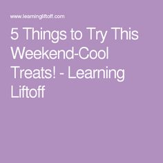 5 Things to Try This Weekend-Cool Treats! - Learning Liftoff