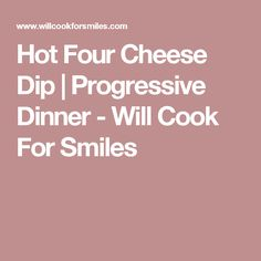 Hot Four Cheese Dip | Progressive Dinner - Will Cook For Smiles