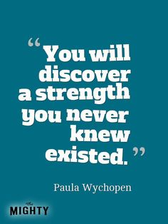 When you are chronically ill,you do discover a strength you never knew you had