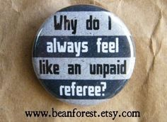 why do i always feel like an unpaid referee $1.50