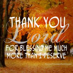 Thank you Lord for blessing me much more than I deserve.