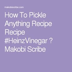 How To Pickle Anything Recipe Recipe #HeinzVinegar ⋆ Makobi Scribe