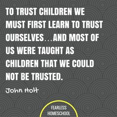 10 things nobody tells you about homeschooling To trust children we must first learn to trust ourselves.and most of us were taught as children that we could not be trusted. John Holt homeschooling quote featured on Fearless Homeschool. Learning To Trust, Learning Quotes, Parenting Quotes, Kids Learning, Leadership Quotes, Education Quotes, John Holt, Primary Education, Education System