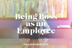 Being Boss as an Employee | Being Boss While Working for Someone Else