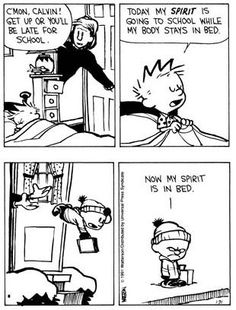 Calvin and Hobbes, MONDAYS - Today my SPIRIT is going to school while my body stays in bed. ...Now my spirit is in bed.: