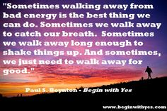 """""""Sometimes walking away from bad energy is the best thing we can do. Sometimes we walk away to catch our breath. Sometimes we walk away long enough to shake things up. And sometimes, we just need to walk away for good."""" -Paul S. Boynton, author of #BeginWithYes #quotes"""
