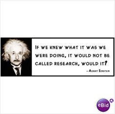 """""""If we knew what we were doing, it wouldn't be called research, would it?"""""""