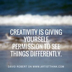 Creativity opens our doors of perception. It's a gift to see the world through someone else's eyes. Or to see the world in a new light...