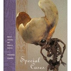 Special Cases: Natural Anomalies and Historical Monsters by Rosamond Purcell