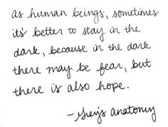 """As human beings, sometimes it's better to stay in the dark, because in the dark, there may be fear, but there is also hope."" Grey's Anatomy quotes"