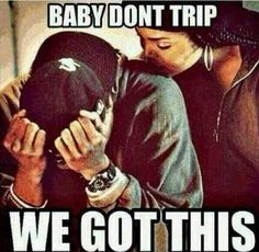 Baby Don't Trip.                                                                                                                                                                                               We Got This.                                                                                                                                                                                               ♡Ṙ!dĘ╼óR╾D!Ê♡