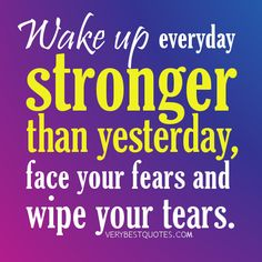 Wake-up-everyday-stronger-than-yesterday-face-your-fears-and-wipe-your-tears.